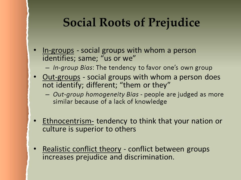 Social Roots of Prejudice In-groups - social groups with whom a person identifies; same; us or we – In-group Bias: The tendency to favor one's own group Out-groups - social groups with whom a person does not identify; different; them or they – Out-group homogeneity Bias - people are judged as more similar because of a lack of knowledge Ethnocentrism- tendency to think that your nation or culture is superior to others Realistic conflict theory - conflict between groups increases prejudice and discrimination.