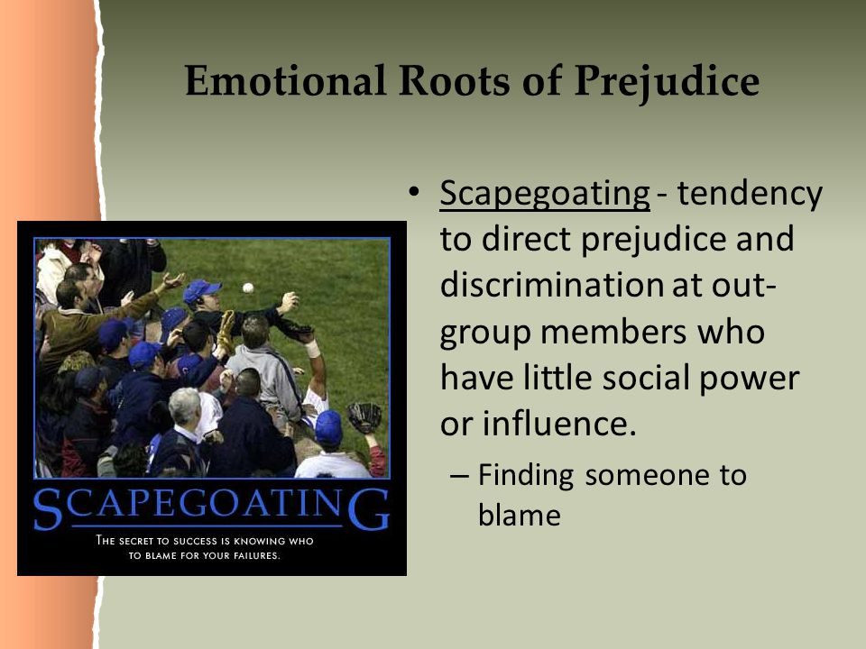 Emotional Roots of Prejudice Scapegoating - tendency to direct prejudice and discrimination at out- group members who have little social power or influence.