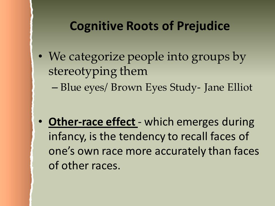 Cognitive Roots of Prejudice We categorize people into groups by stereotyping them – Blue eyes/ Brown Eyes Study- Jane Elliot Other-race effect - which emerges during infancy, is the tendency to recall faces of one's own race more accurately than faces of other races.