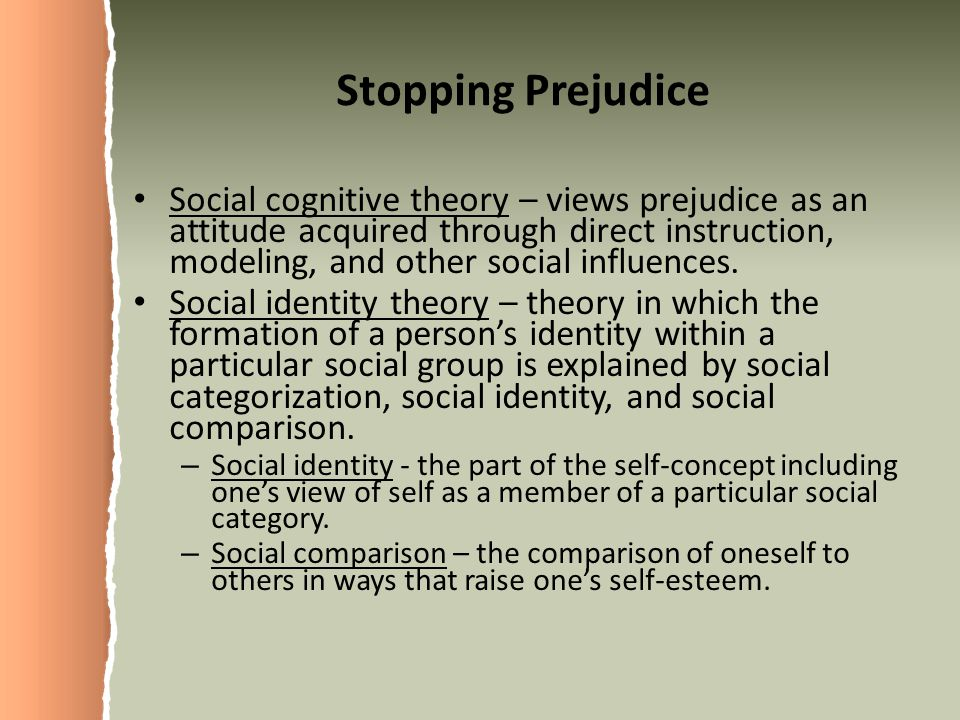 Stopping Prejudice Social cognitive theory – views prejudice as an attitude acquired through direct instruction, modeling, and other social influences.