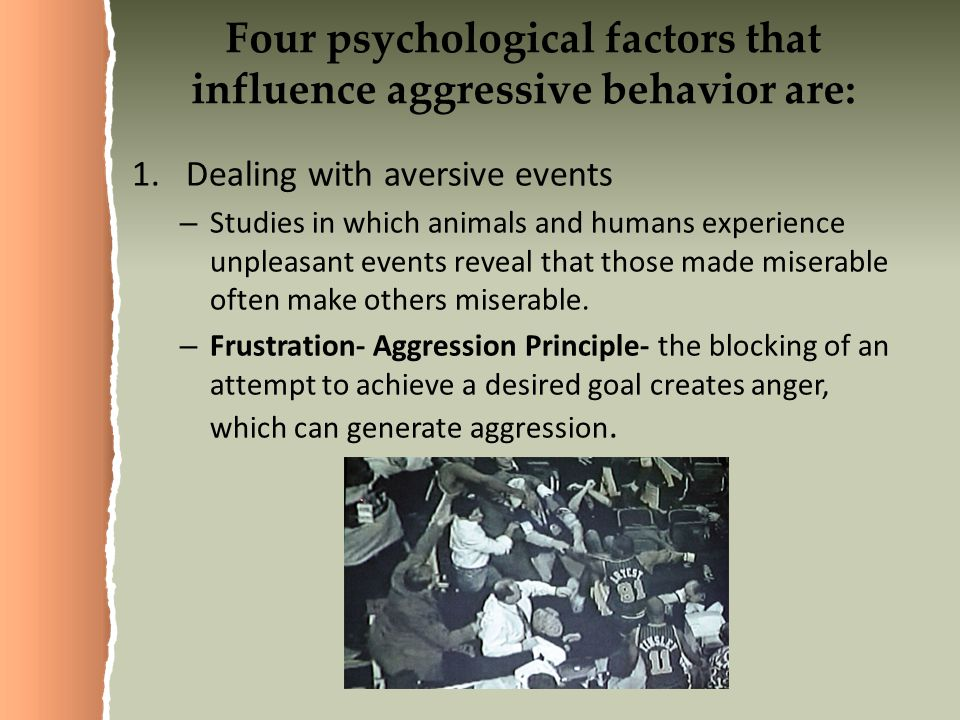 Four psychological factors that influence aggressive behavior are: 1.Dealing with aversive events – Studies in which animals and humans experience unpleasant events reveal that those made miserable often make others miserable.