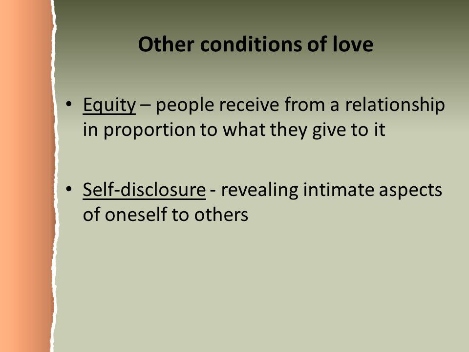 Other conditions of love Equity – people receive from a relationship in proportion to what they give to it Self-disclosure - revealing intimate aspects of oneself to others