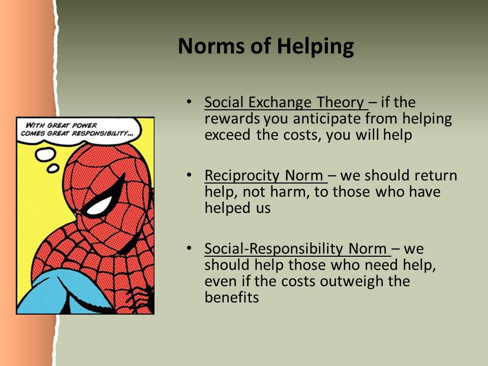 Norms of Helping Social Exchange Theory – if the rewards you anticipate from helping exceed the costs, you will help Reciprocity Norm – we should return help, not harm, to those who have helped us Social-Responsibility Norm – we should help those who need help, even if the costs outweigh the benefits