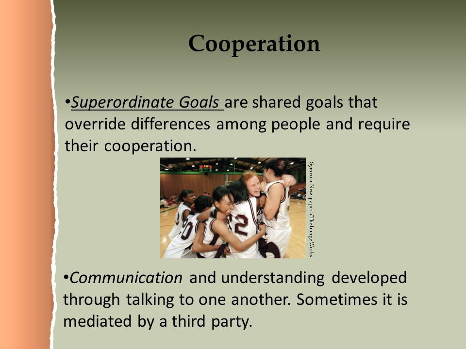 Cooperation Superordinate Goals are shared goals that override differences among people and require their cooperation.