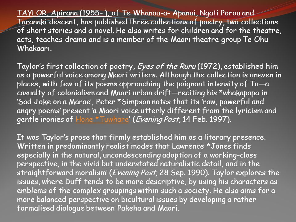 TAYLOR, Apirana (1955– ), of Te Whanau-a- Apanui, Ngati Porou and Taranaki descent, has published three collections of poetry, two collections of shor