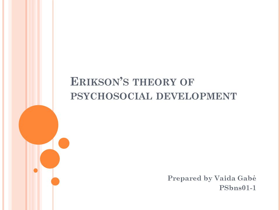 E RIKSON ' S THEORY OF PSYCHOSOCIAL DEVELOPMENT Prepared by Vaida Gabė PSbns01-1