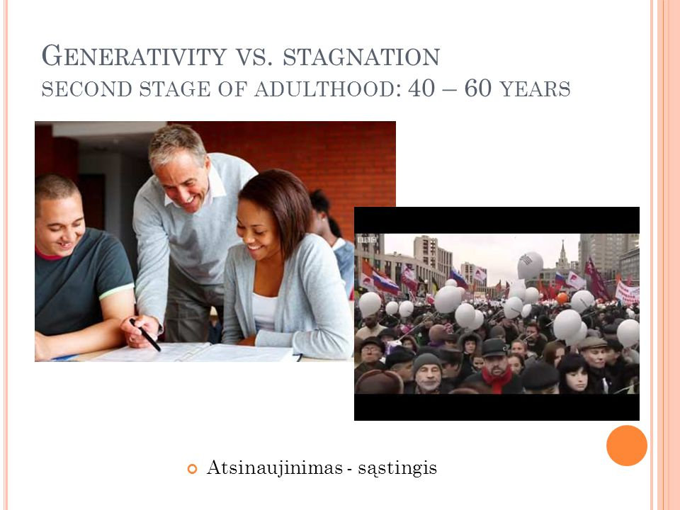 G ENERATIVITY VS. STAGNATION SECOND STAGE OF ADULTHOOD : 40 – 60 YEARS Atsinaujinimas - sąstingis