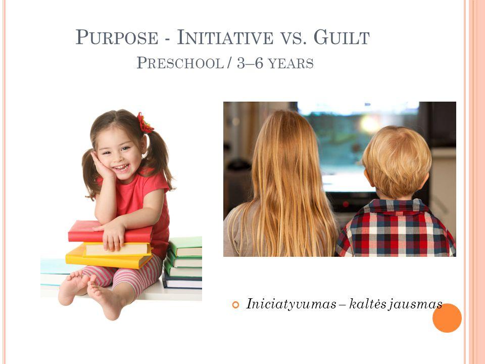 P URPOSE - I NITIATIVE VS. G UILT P RESCHOOL / 3–6 YEARS Iniciatyvumas – kaltės jausmas