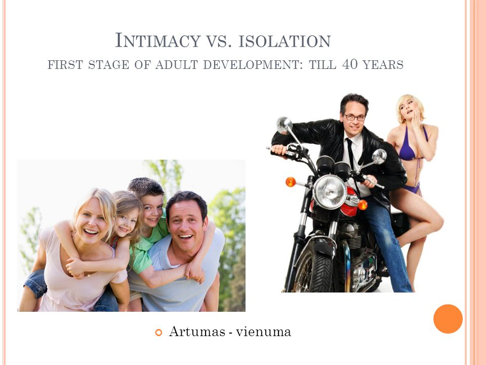 I NTIMACY VS. ISOLATION FIRST STAGE OF ADULT DEVELOPMENT : TILL 40 YEARS Artumas - vienuma