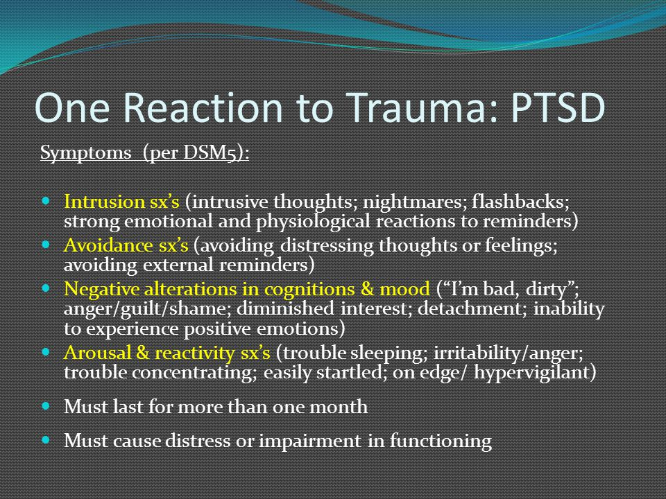 One Reaction to Trauma: PTSD Symptoms (per DSM5): Intrusion sx's (intrusive thoughts; nightmares; flashbacks; strong emotional and physiological reactions to reminders) Avoidance sx's (avoiding distressing thoughts or feelings; avoiding external reminders) Negative alterations in cognitions & mood ( I'm bad, dirty ; anger/guilt/shame; diminished interest; detachment; inability to experience positive emotions) Arousal & reactivity sx's (trouble sleeping; irritability/anger; trouble concentrating; easily startled; on edge/ hypervigilant) Must last for more than one month Must cause distress or impairment in functioning