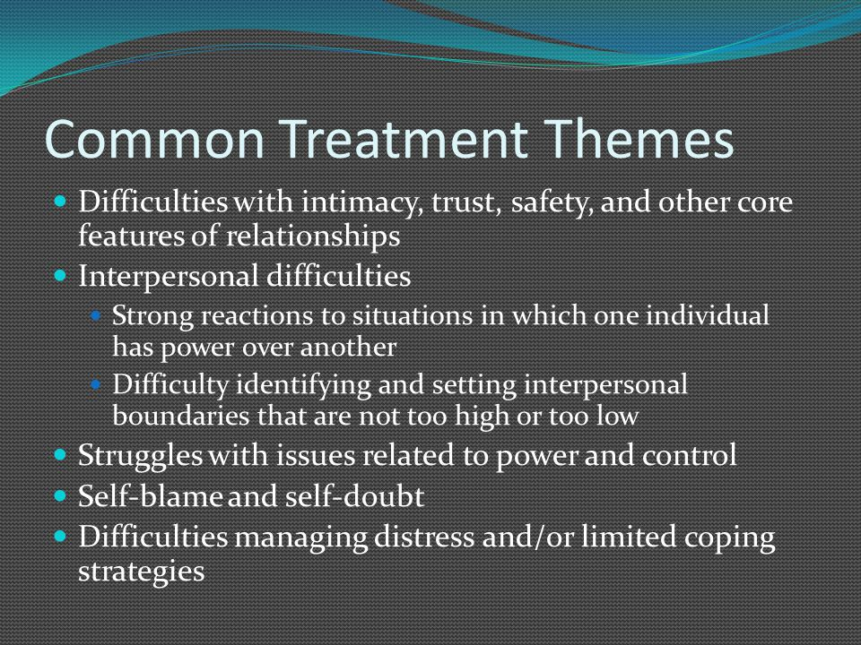 Common Treatment Themes Difficulties with intimacy, trust, safety, and other core features of relationships Interpersonal difficulties Strong reactions to situations in which one individual has power over another Difficulty identifying and setting interpersonal boundaries that are not too high or too low Struggles with issues related to power and control Self-blame and self-doubt Difficulties managing distress and/or limited coping strategies