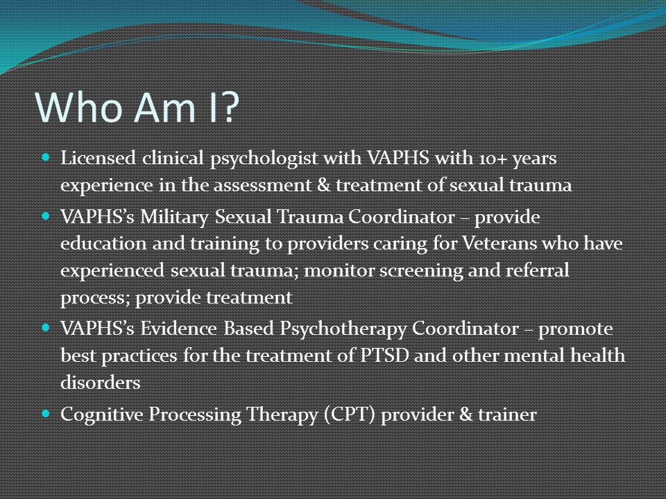 Who Am I? Licensed clinical psychologist with VAPHS with 10+ years experience in the assessment & treatment of sexual trauma VAPHS's Military Sexual T