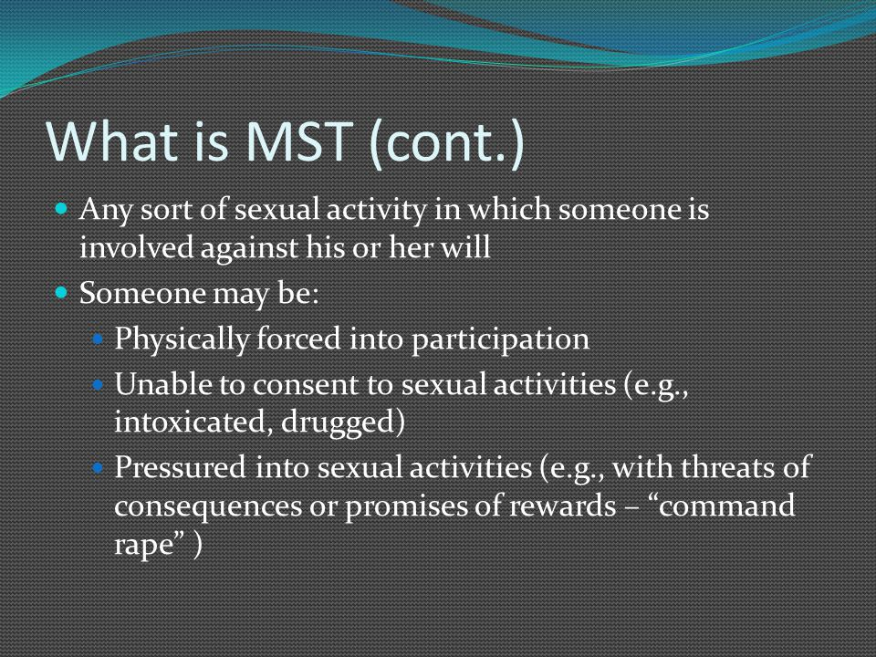 What is MST (cont.) Any sort of sexual activity in which someone is involved against his or her will Someone may be: Physically forced into participation Unable to consent to sexual activities (e.g., intoxicated, drugged) Pressured into sexual activities (e.g., with threats of consequences or promises of rewards – command rape )
