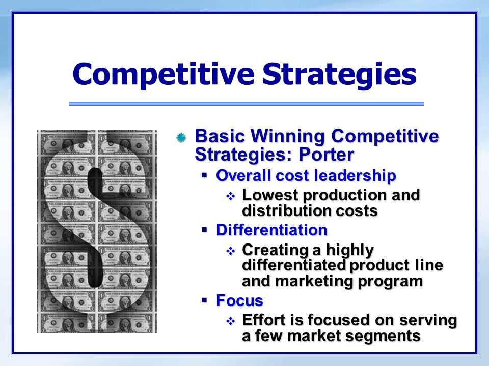 Basic Winning Competitive Strategies: Porter  Overall cost leadership  Lowest production and distribution costs  Differentiation  Creating a highl