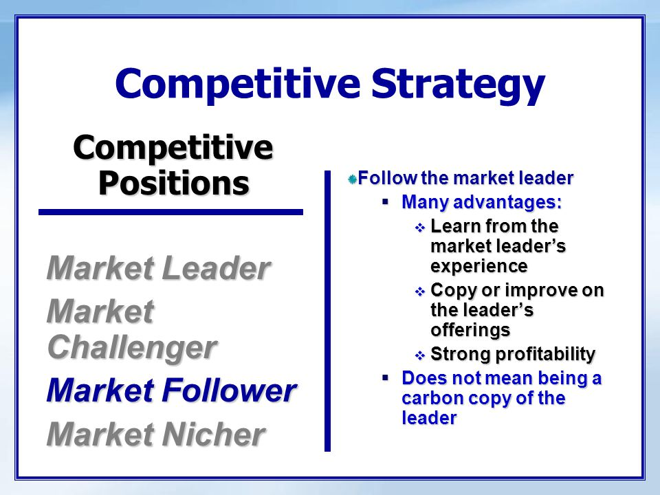 Competitive Strategy Market Leader Market Challenger Market Follower Market Nicher Follow the market leader  Many advantages:  Learn from the market