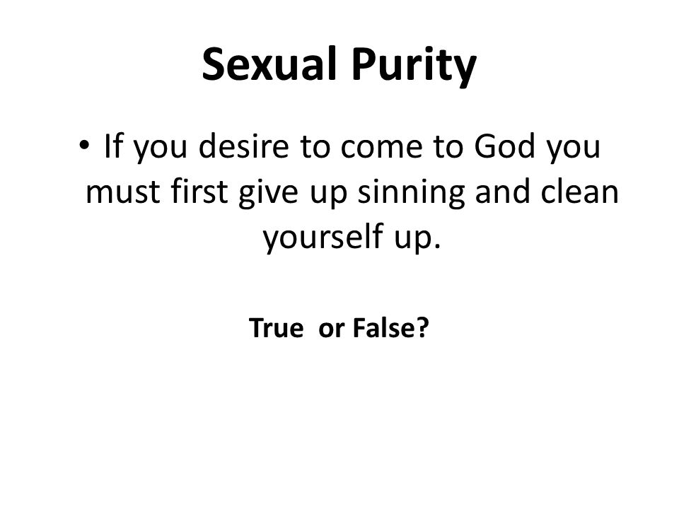 If you desire to come to God you must first give up sinning and clean yourself up.