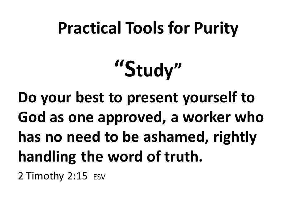 Practical Tools for Purity S tudy Do your best to present yourself to God as one approved, a worker who has no need to be ashamed, rightly handling the word of truth.