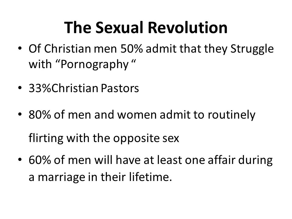The Sexual Revolution Of Christian men 50% admit that they Struggle with Pornography 33%Christian Pastors 80% of men and women admit to routinely flirting with the opposite sex 60% of men will have at least one affair during a marriage in their lifetime.