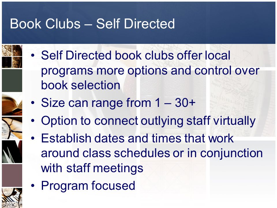 Book Clubs – Self Directed Self Directed book clubs offer local programs more options and control over book selection Size can range from 1 – 30+ Option to connect outlying staff virtually Establish dates and times that work around class schedules or in conjunction with staff meetings Program focused