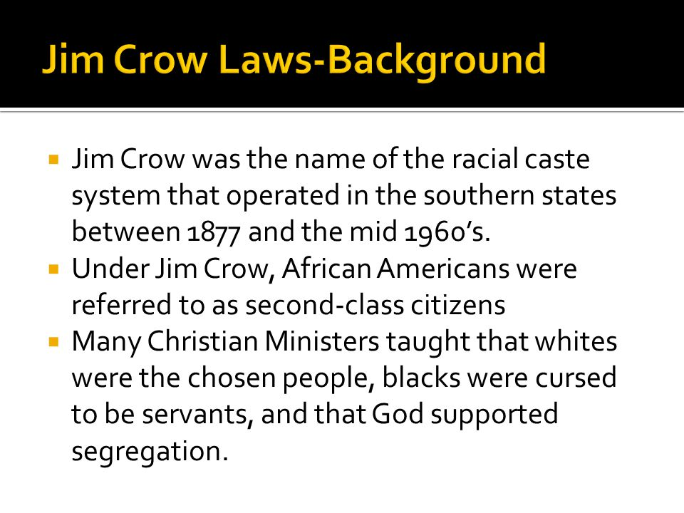  Jim Crow was the name of the racial caste system that operated in the southern states between 1877 and the mid 1960's.