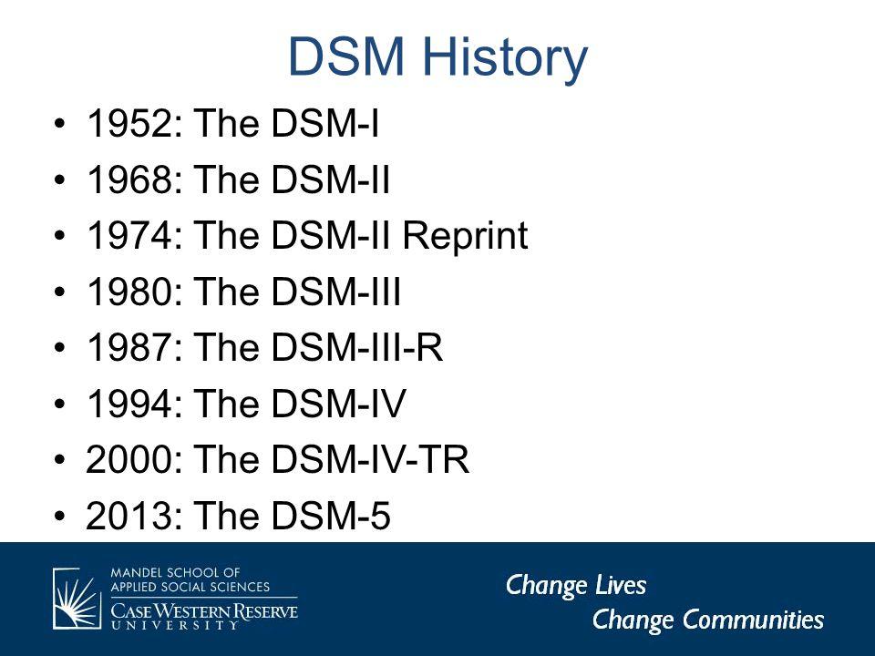 DSM History 1952: The DSM-I 1968: The DSM-II 1974: The DSM-II Reprint 1980: The DSM-III 1987: The DSM-III-R 1994: The DSM-IV 2000: The DSM-IV-TR 2013: The DSM-5