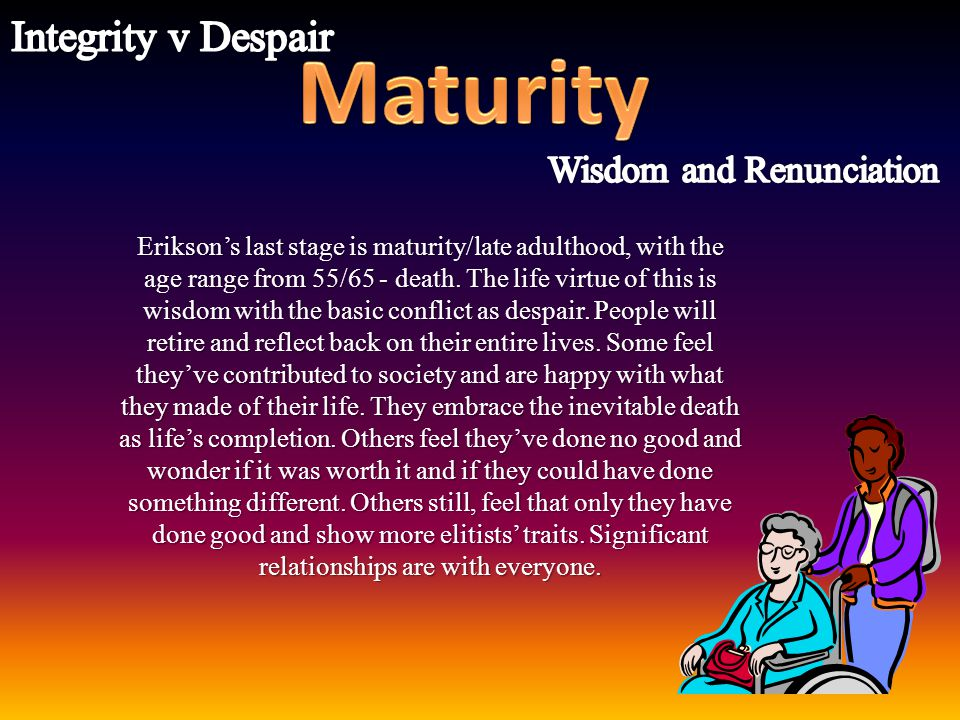 Erikson's last stage is maturity/late adulthood, with the age range from 55/65 - death. The life virtue of this is wisdom with the basic conflict as d