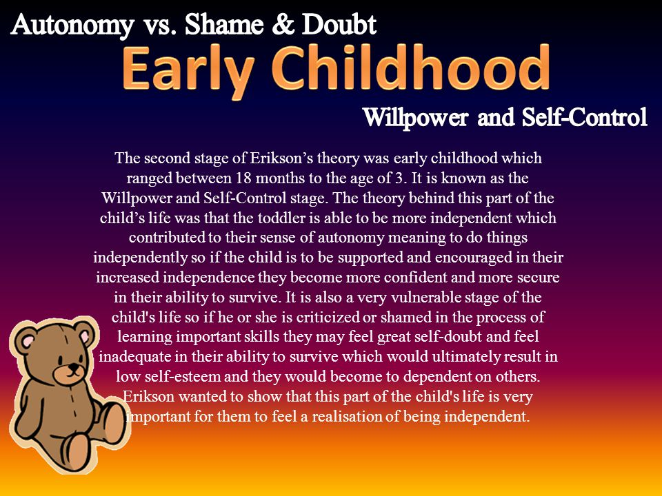 The second stage of Erikson's theory was early childhood which ranged between 18 months to the age of 3. It is known as the Willpower and Self-Control
