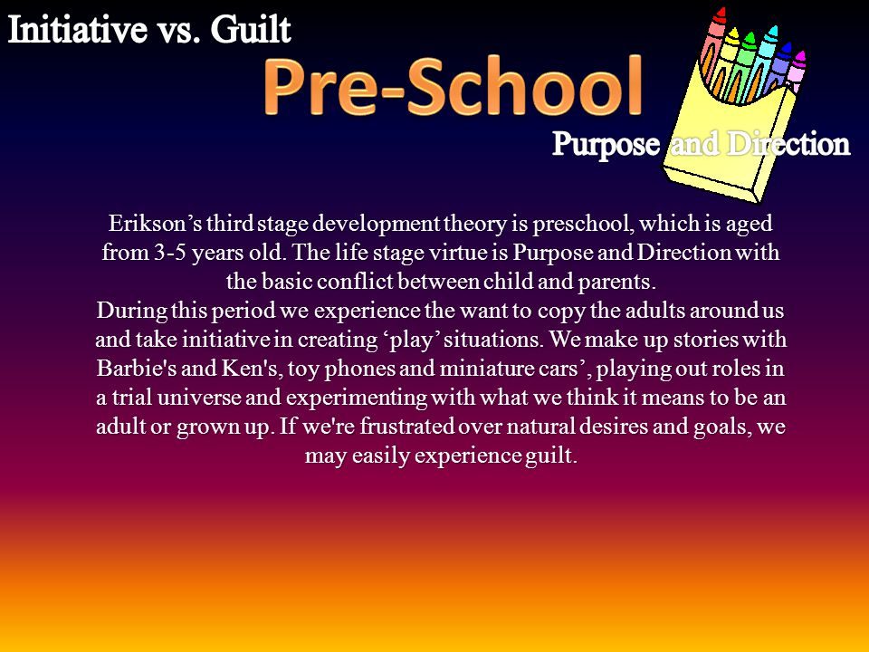 Erikson's third stage development theory is preschool, which is aged from 3-5 years old. The life stage virtue is Purpose and Direction with the basic