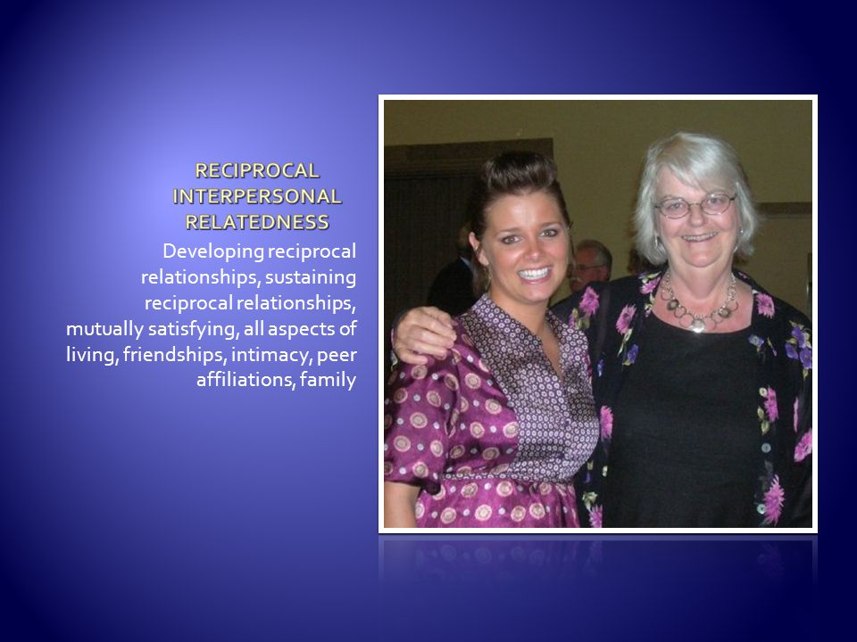 Developing reciprocal relationships, sustaining reciprocal relationships, mutually satisfying, all aspects of living, friendships, intimacy, peer affi