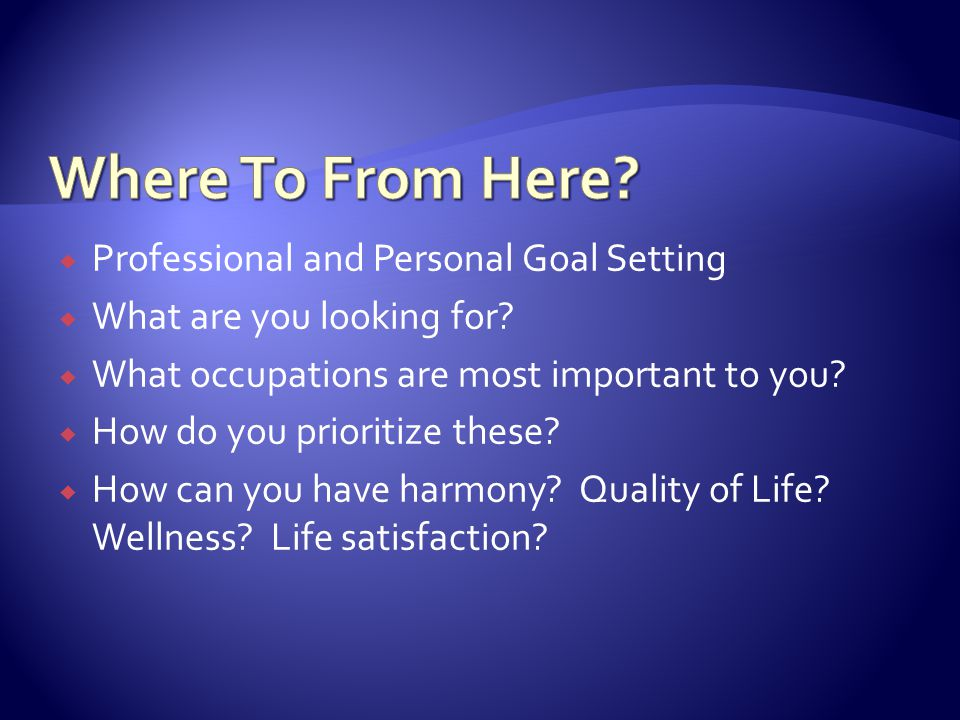  Professional and Personal Goal Setting  What are you looking for?  What occupations are most important to you?  How do you prioritize these?  Ho