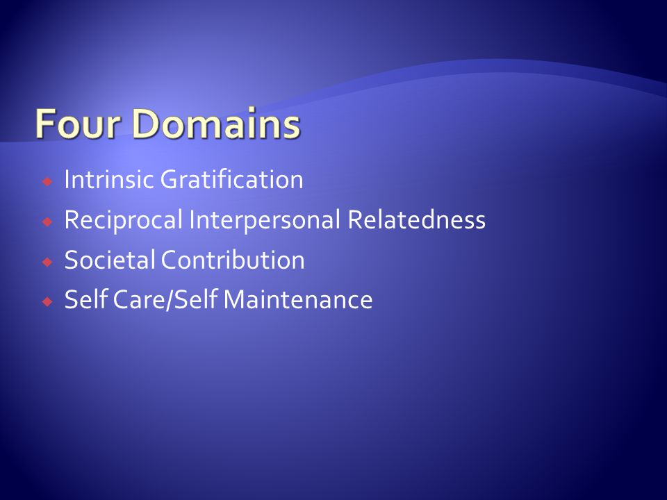  Intrinsic Gratification  Reciprocal Interpersonal Relatedness  Societal Contribution  Self Care/Self Maintenance