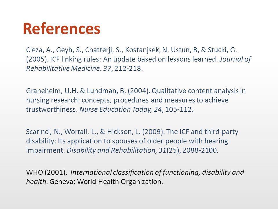 References Cieza, A., Geyh, S., Chatterji, S., Kostanjsek, N. Ustun, B, & Stucki, G. (2005). ICF linking rules: An update based on lessons learned. Jo