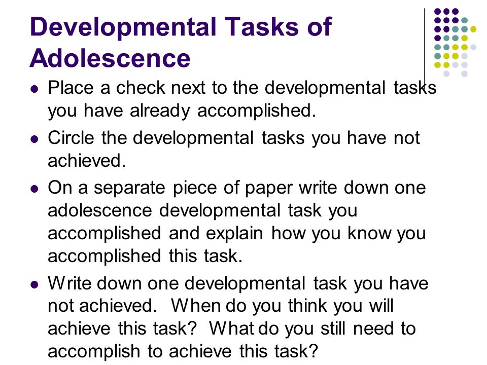 Developmental Tasks of Adolescence Place a check next to the developmental tasks you have already accomplished.