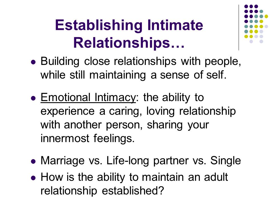 Establishing Intimate Relationships… Building close relationships with people, while still maintaining a sense of self.