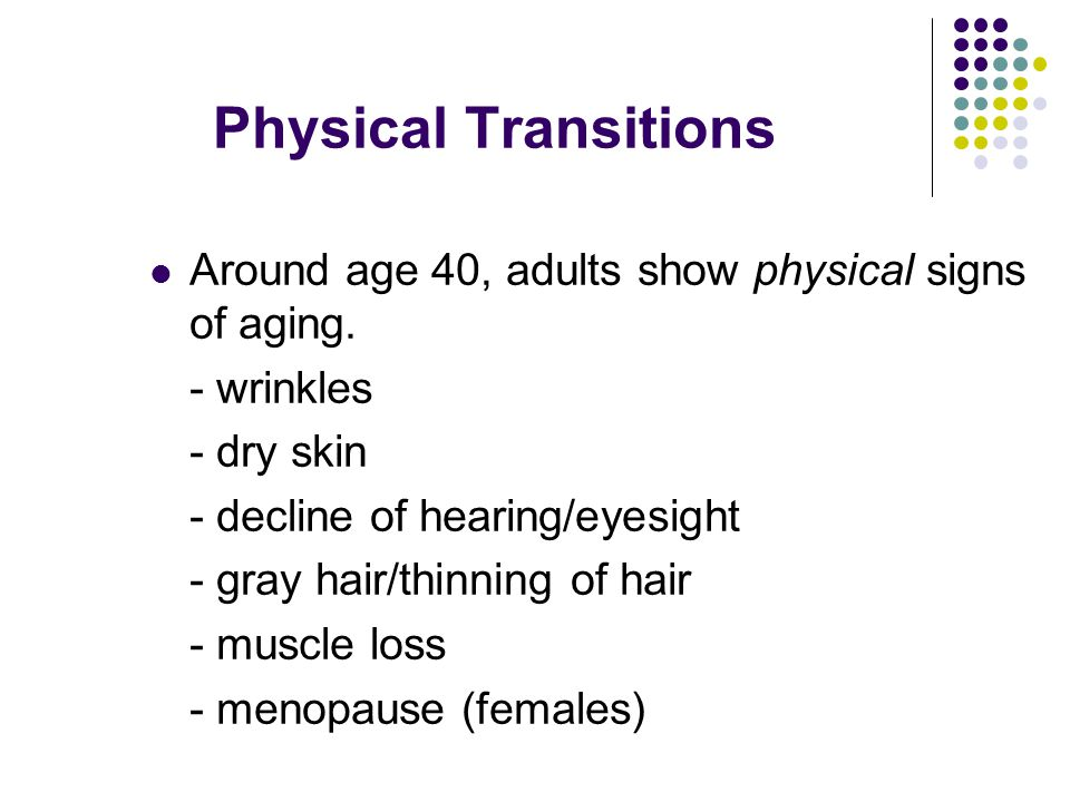 Physical Transitions Around age 40, adults show physical signs of aging.