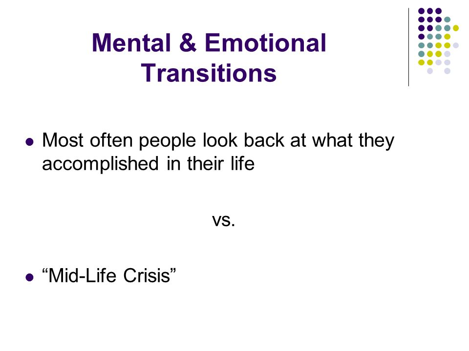 Mental & Emotional Transitions Most often people look back at what they accomplished in their life vs.