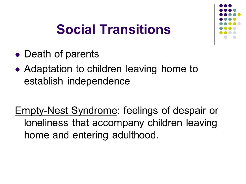 Social Transitions Death of parents Adaptation to children leaving home to establish independence Empty-Nest Syndrome: feelings of despair or loneliness that accompany children leaving home and entering adulthood.