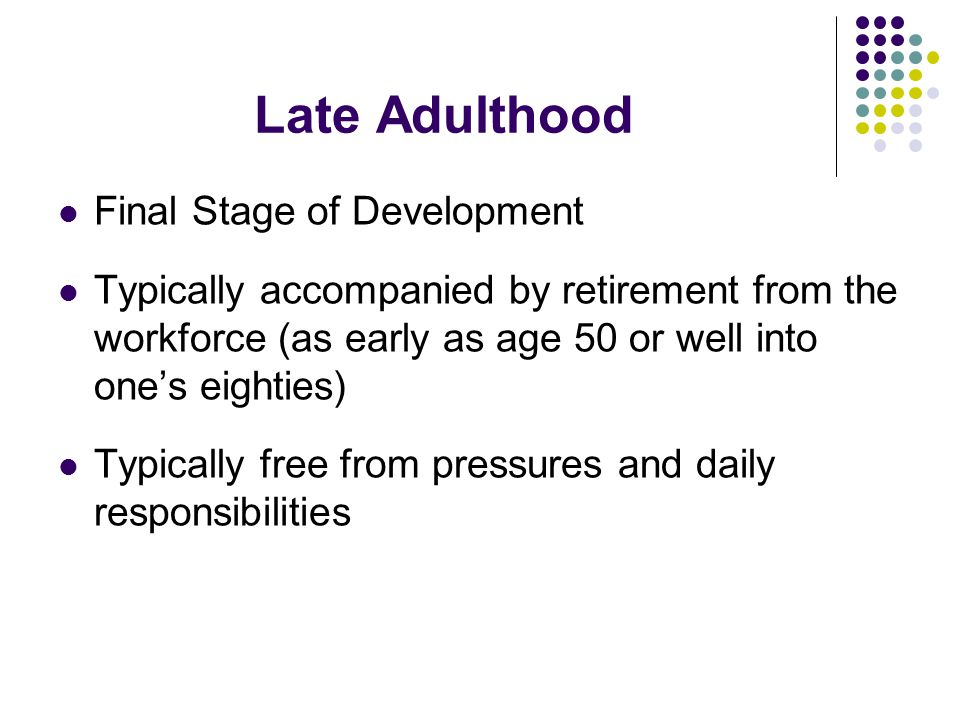 Late Adulthood Final Stage of Development Typically accompanied by retirement from the workforce (as early as age 50 or well into one's eighties) Typically free from pressures and daily responsibilities