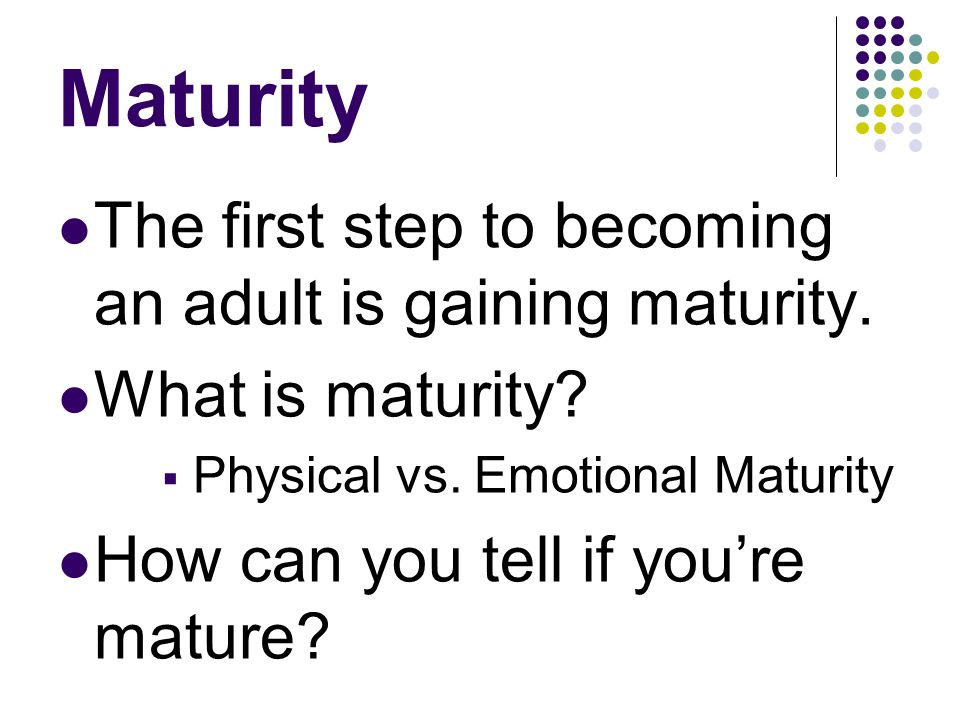 Maturity The first step to becoming an adult is gaining maturity.