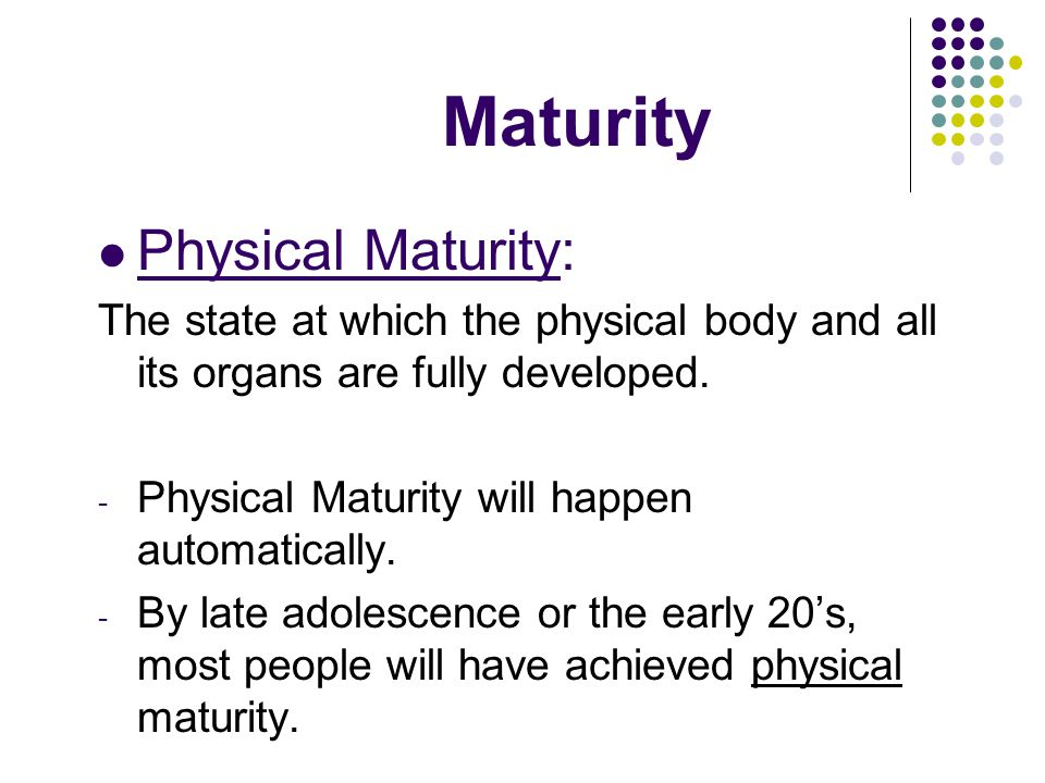 Maturity Emotional Maturity: The state at which the mental and emotional capabilities of an individual are fully developed.