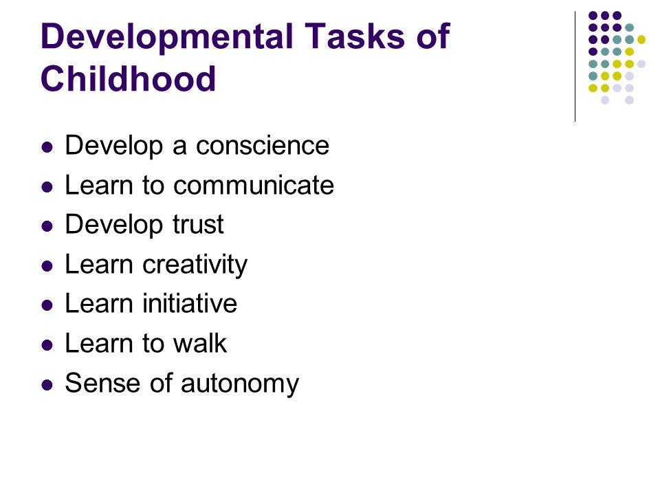Developmental Tasks of Childhood Develop a conscience Learn to communicate Develop trust Learn creativity Learn initiative Learn to walk Sense of autonomy