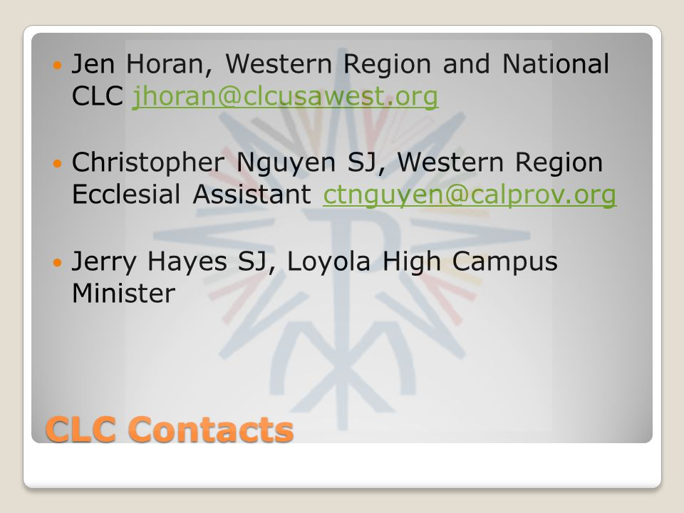 CLC Contacts Jen Horan, Western Region and National CLC jhoran@clcusawest.orgjhoran@clcusawest.org Christopher Nguyen SJ, Western Region Ecclesial Ass