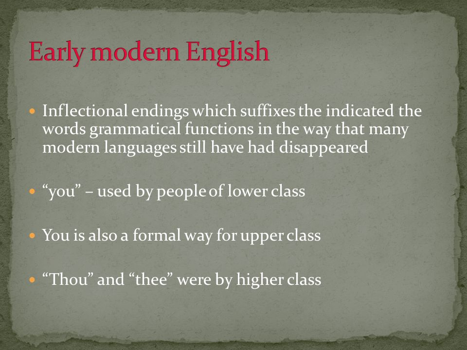 Inflectional endings which suffixes the indicated the words grammatical functions in the way that many modern languages still have had disappeared you – used by people of lower class You is also a formal way for upper class Thou and thee were by higher class