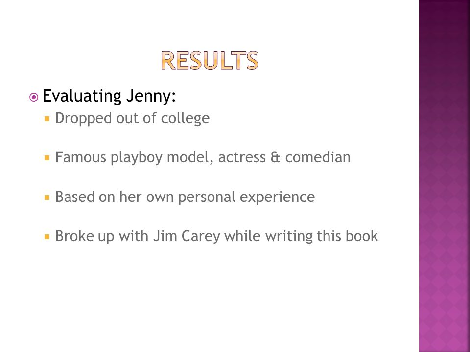  Evaluating Jenny:  Dropped out of college  Famous playboy model, actress & comedian  Based on her own personal experience  Broke up with Jim Car