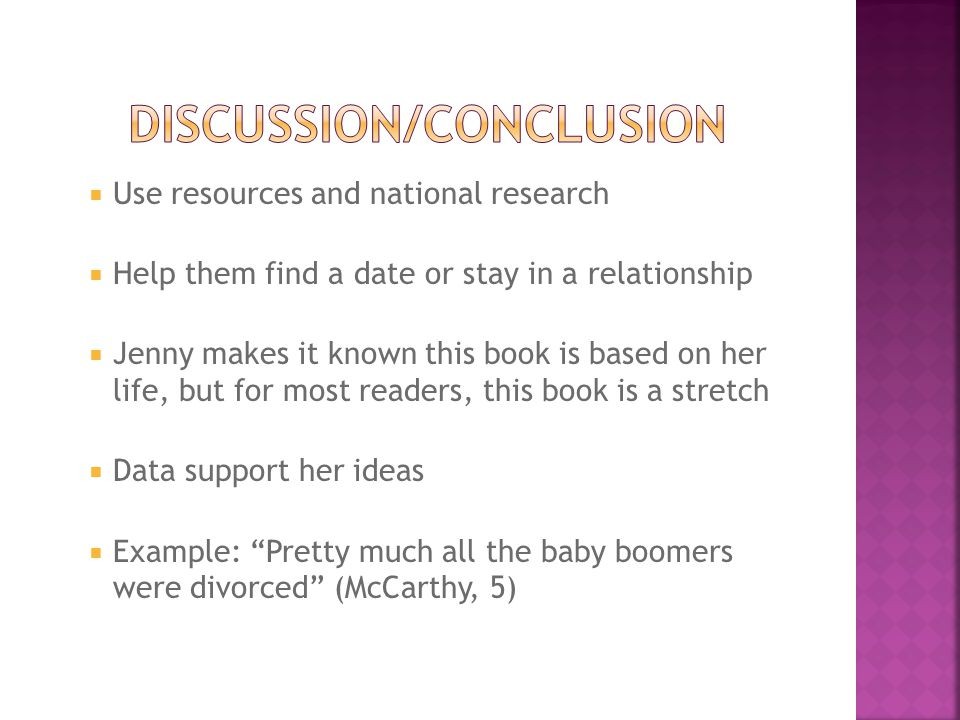  Use resources and national research  Help them find a date or stay in a relationship  Jenny makes it known this book is based on her life, but for most readers, this book is a stretch  Data support her ideas  Example: Pretty much all the baby boomers were divorced (McCarthy, 5)