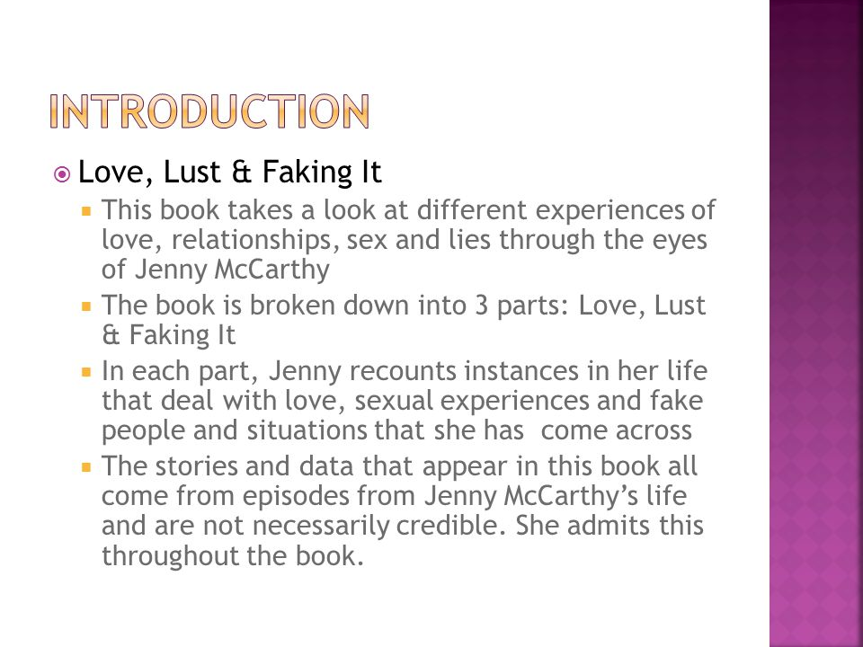  Love, Lust & Faking It  This book takes a look at different experiences of love, relationships, sex and lies through the eyes of Jenny McCarthy  The book is broken down into 3 parts: Love, Lust & Faking It  In each part, Jenny recounts instances in her life that deal with love, sexual experiences and fake people and situations that she has come across  The stories and data that appear in this book all come from episodes from Jenny McCarthy's life and are not necessarily credible.