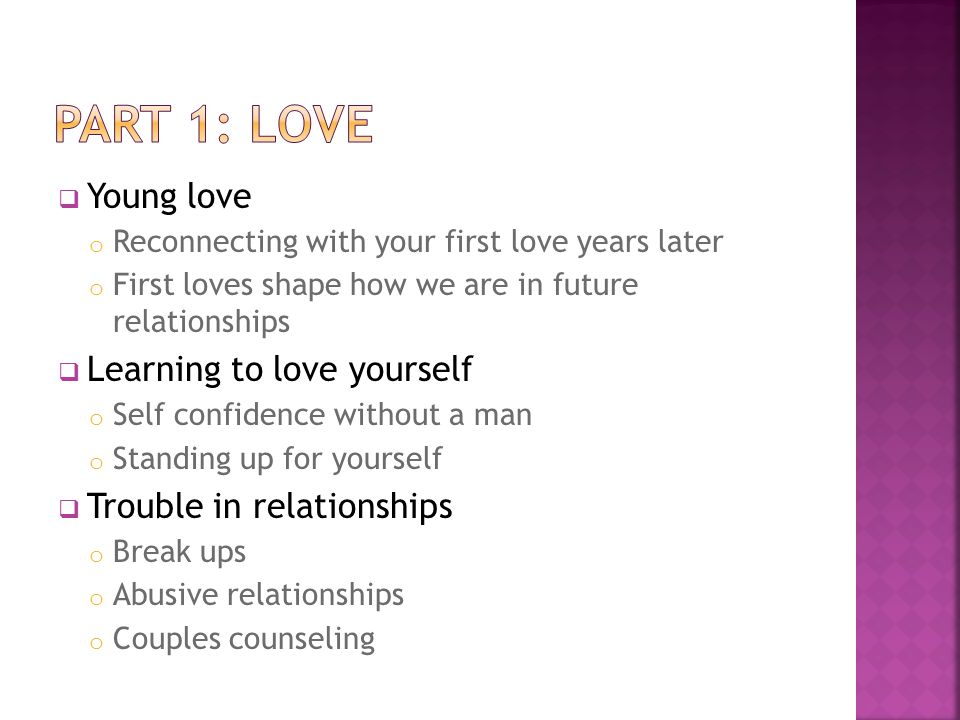  Young love o Reconnecting with your first love years later o First loves shape how we are in future relationships  Learning to love yourself o Self