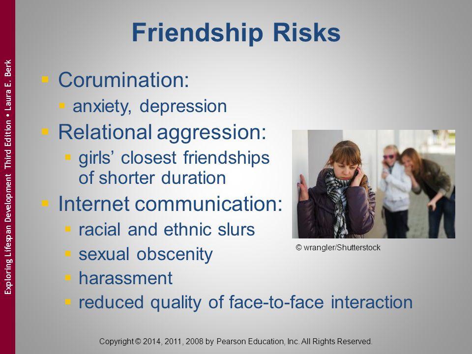 Friendship Risks  Corumination:  anxiety, depression  Relational aggression:  girls' closest friendships of shorter duration  Internet communicat