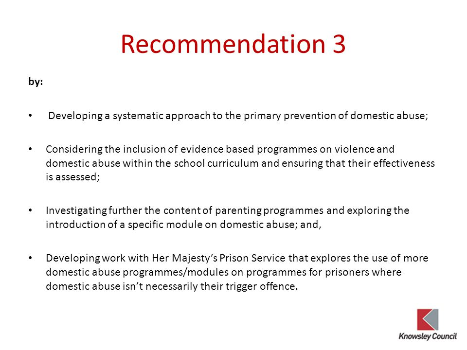 Recommendation 3 by: Developing a systematic approach to the primary prevention of domestic abuse; Considering the inclusion of evidence based programmes on violence and domestic abuse within the school curriculum and ensuring that their effectiveness is assessed; Investigating further the content of parenting programmes and exploring the introduction of a specific module on domestic abuse; and, Developing work with Her Majesty's Prison Service that explores the use of more domestic abuse programmes/modules on programmes for prisoners where domestic abuse isn't necessarily their trigger offence.