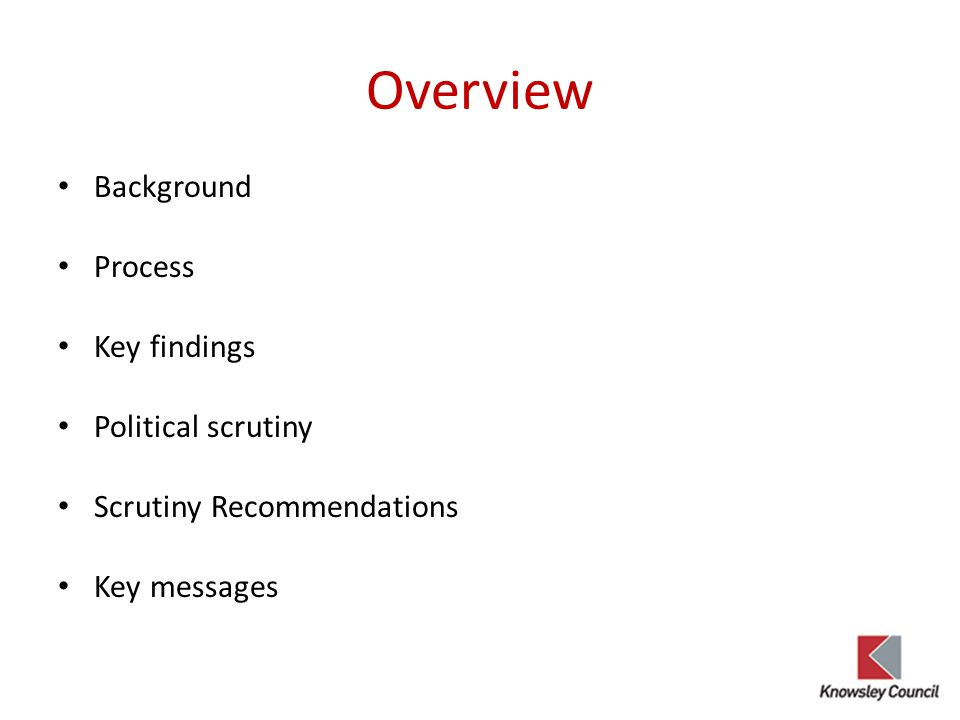 Overview Background Process Key findings Political scrutiny Scrutiny Recommendations Key messages